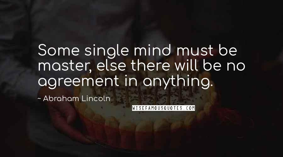 Abraham Lincoln quotes: Some single mind must be master, else there will be no agreement in anything.