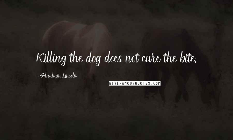 Abraham Lincoln quotes: Killing the dog does not cure the bite.