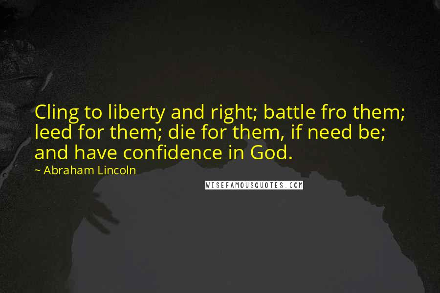 Abraham Lincoln quotes: Cling to liberty and right; battle fro them; leed for them; die for them, if need be; and have confidence in God.