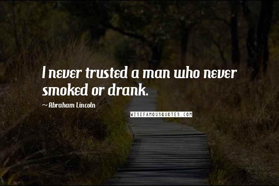 Abraham Lincoln quotes: I never trusted a man who never smoked or drank.