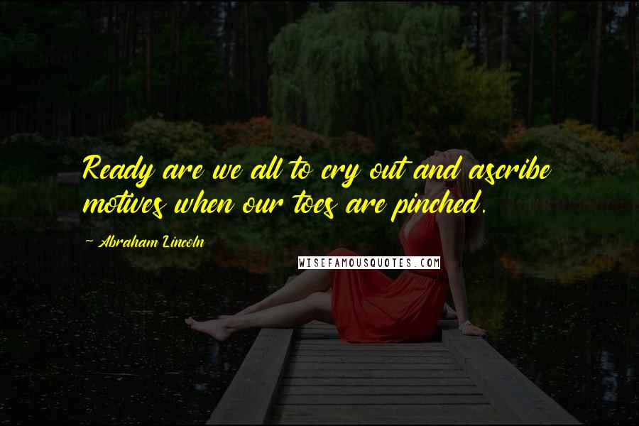 Abraham Lincoln quotes: Ready are we all to cry out and ascribe motives when our toes are pinched.