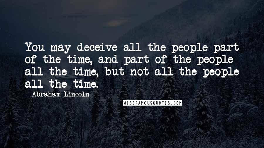 Abraham Lincoln quotes: You may deceive all the people part of the time, and part of the people all the time, but not all the people all the time.