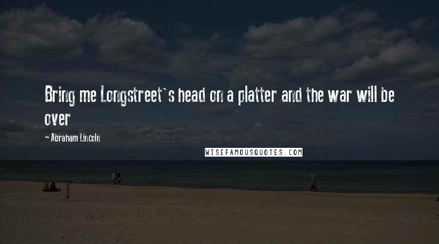 Abraham Lincoln quotes: Bring me Longstreet's head on a platter and the war will be over