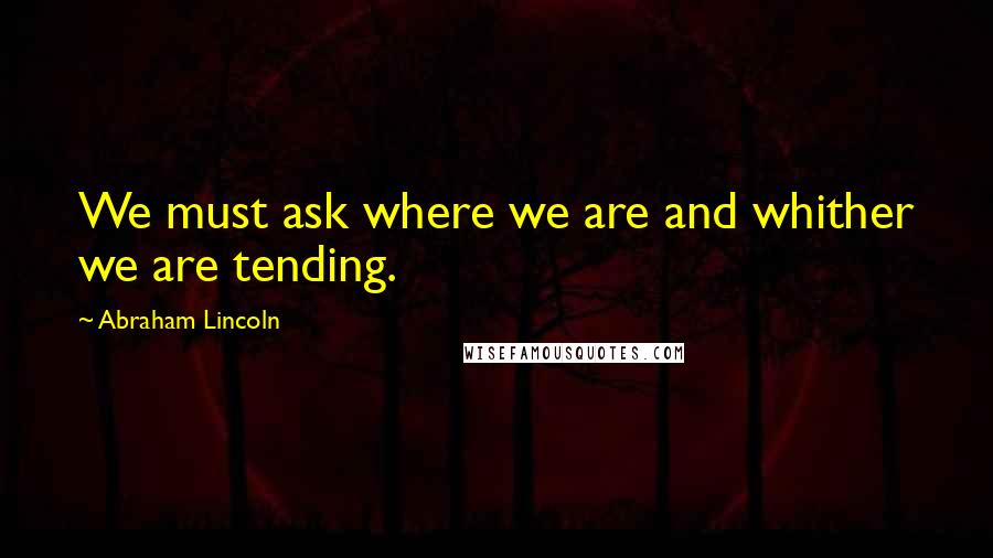 Abraham Lincoln quotes: We must ask where we are and whither we are tending.