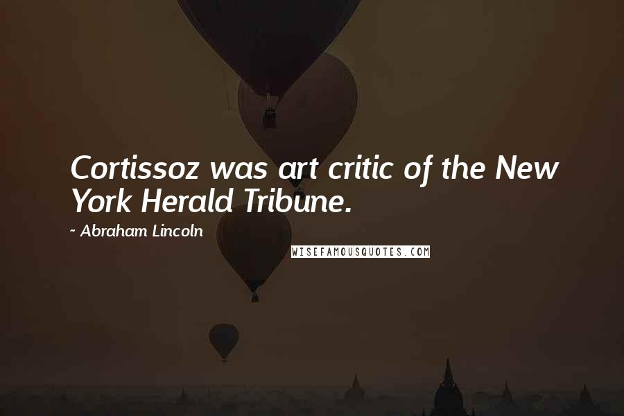 Abraham Lincoln quotes: Cortissoz was art critic of the New York Herald Tribune.