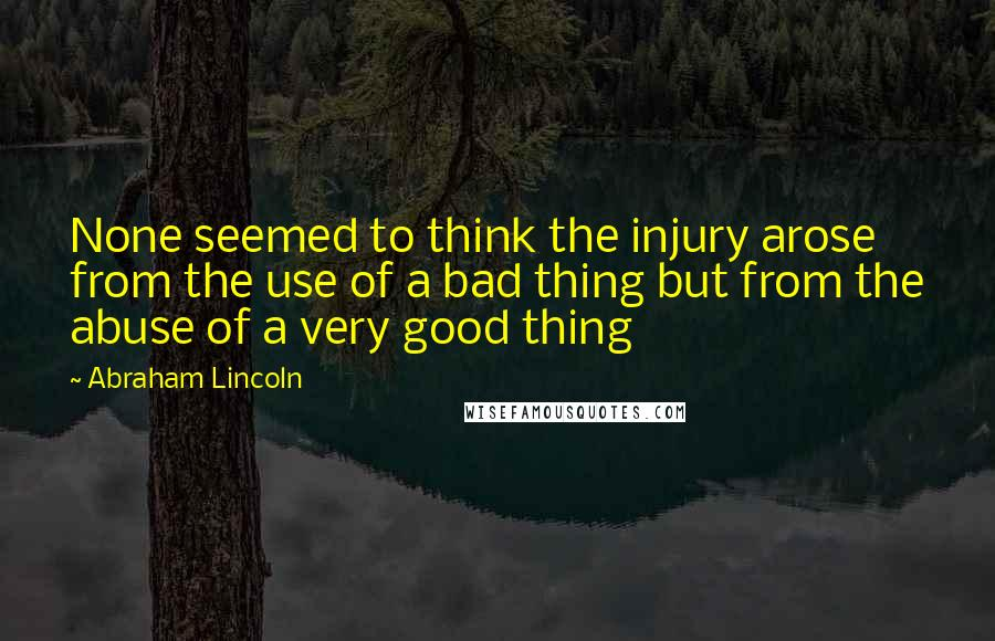 Abraham Lincoln quotes: None seemed to think the injury arose from the use of a bad thing but from the abuse of a very good thing