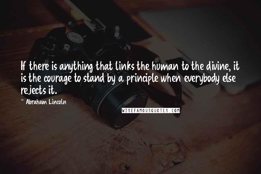 Abraham Lincoln quotes: If there is anything that links the human to the divine, it is the courage to stand by a principle when everybody else rejects it.