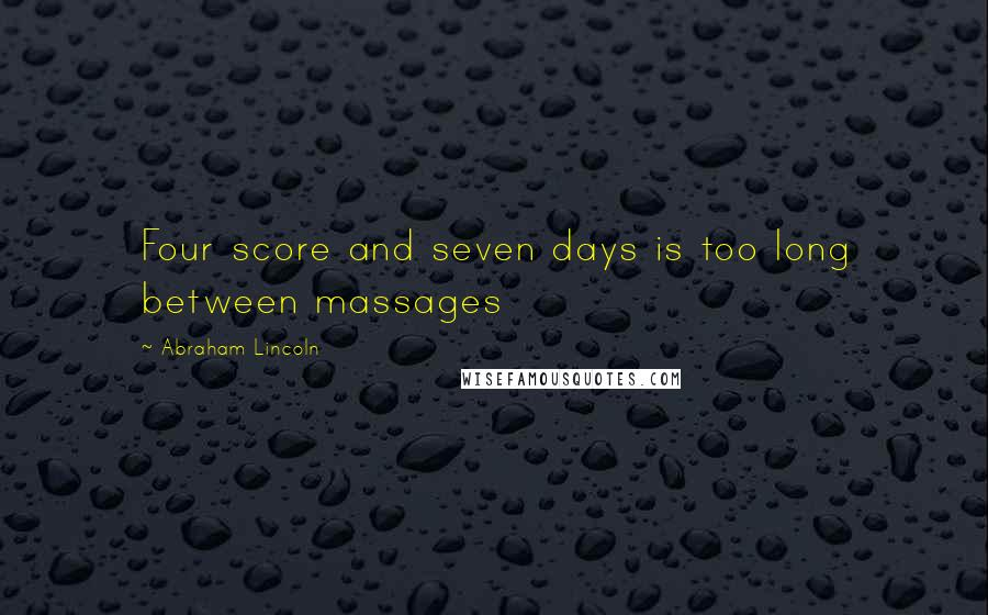 Abraham Lincoln quotes: Four score and seven days is too long between massages