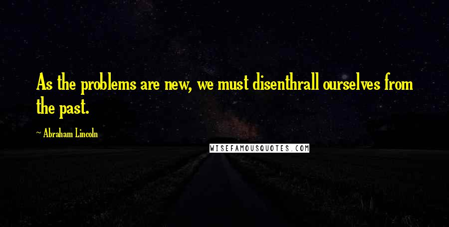 Abraham Lincoln quotes: As the problems are new, we must disenthrall ourselves from the past.