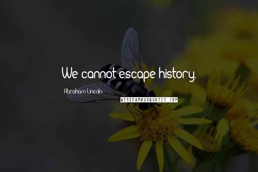 Abraham Lincoln quotes: We cannot escape history.