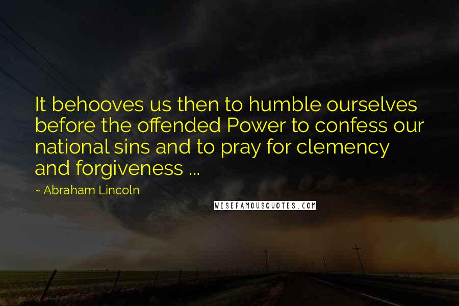 Abraham Lincoln quotes: It behooves us then to humble ourselves before the offended Power to confess our national sins and to pray for clemency and forgiveness ...