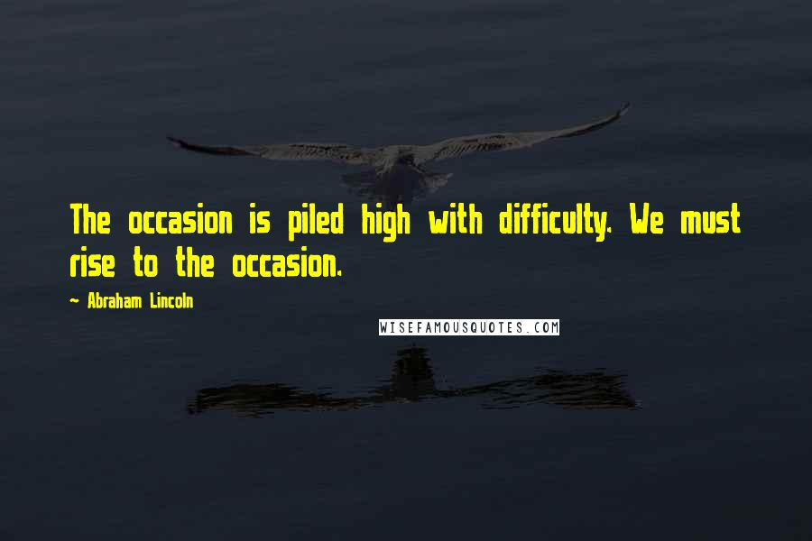 Abraham Lincoln quotes: The occasion is piled high with difficulty. We must rise to the occasion.