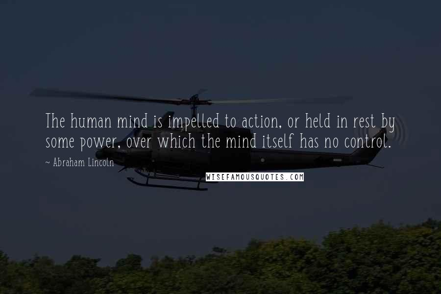 Abraham Lincoln quotes: The human mind is impelled to action, or held in rest by some power, over which the mind itself has no control.