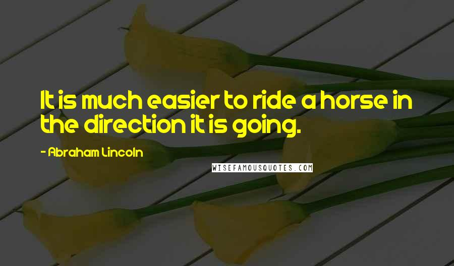 Abraham Lincoln quotes: It is much easier to ride a horse in the direction it is going.