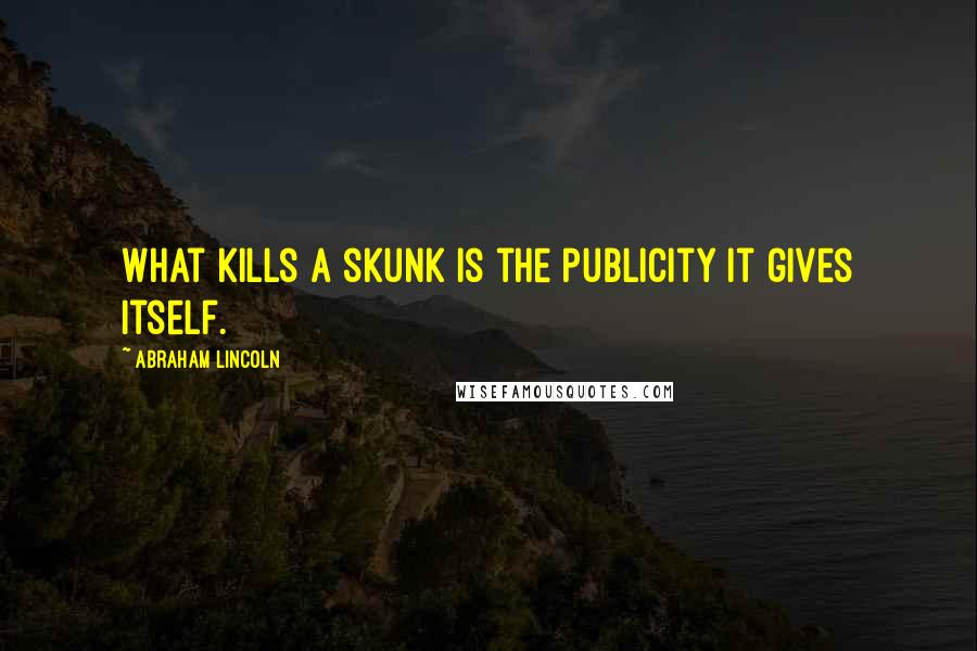 Abraham Lincoln quotes: What kills a skunk is the publicity it gives itself.