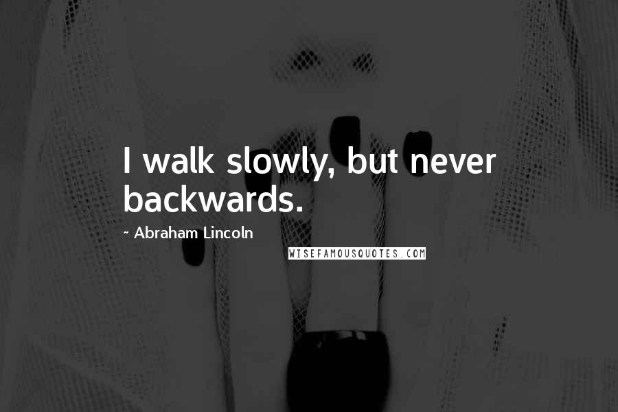 Abraham Lincoln quotes: I walk slowly, but never backwards.