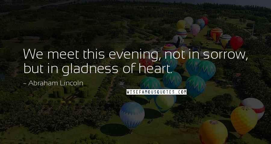 Abraham Lincoln quotes: We meet this evening, not in sorrow, but in gladness of heart.