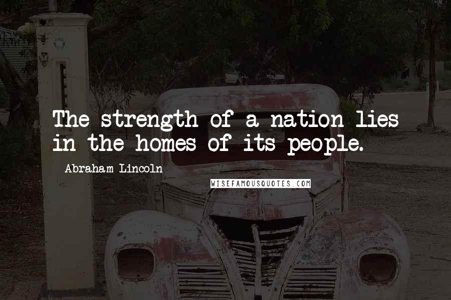 Abraham Lincoln quotes: The strength of a nation lies in the homes of its people.