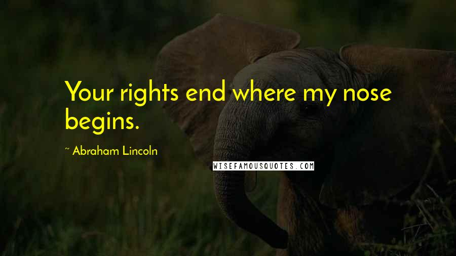 Abraham Lincoln quotes: Your rights end where my nose begins.