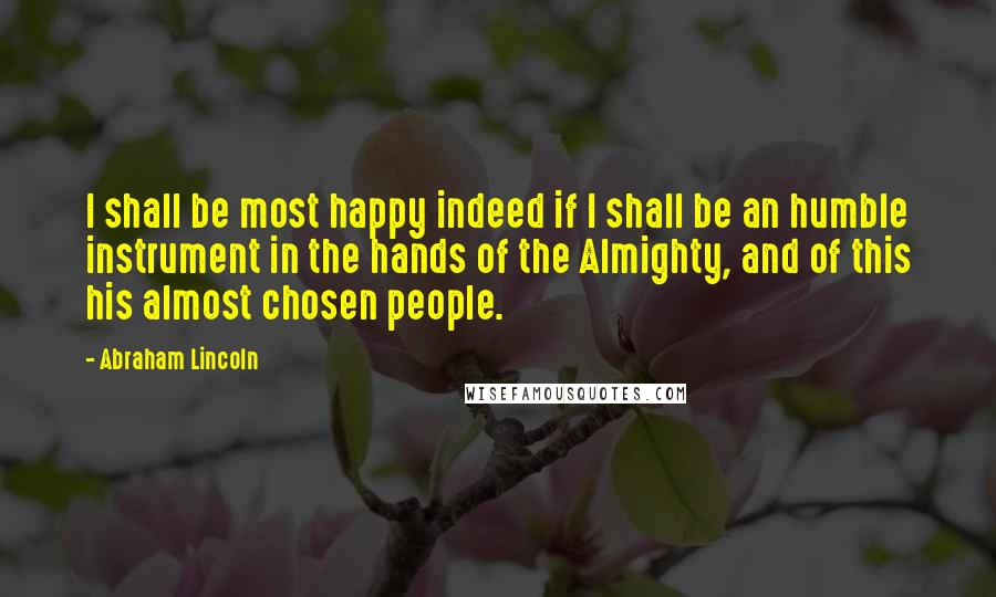 Abraham Lincoln quotes: I shall be most happy indeed if I shall be an humble instrument in the hands of the Almighty, and of this his almost chosen people.