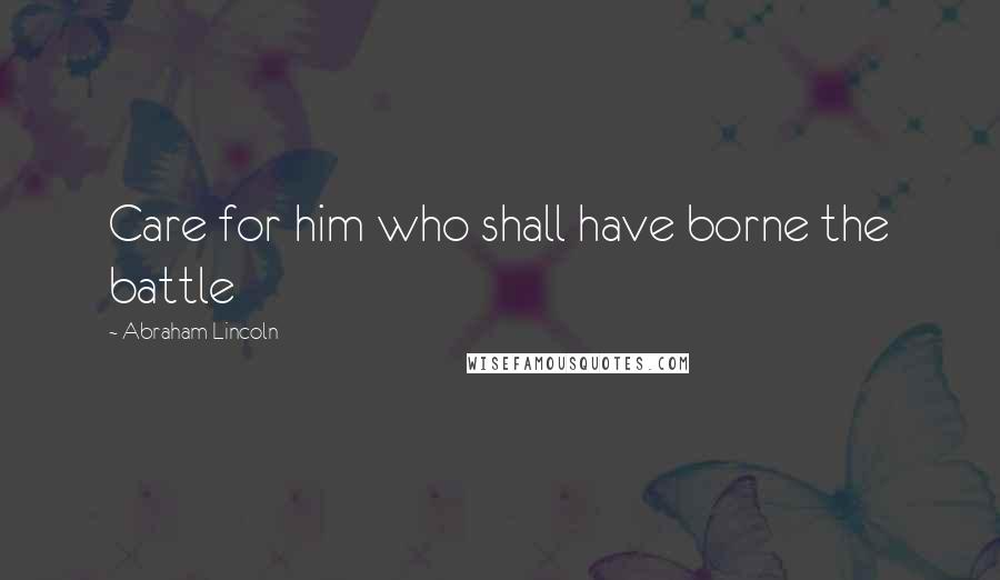 Abraham Lincoln quotes: Care for him who shall have borne the battle