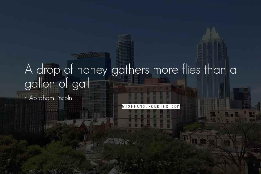 Abraham Lincoln quotes: A drop of honey gathers more flies than a gallon of gall