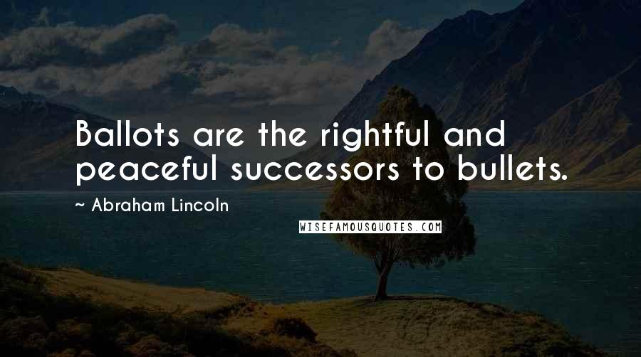 Abraham Lincoln quotes: Ballots are the rightful and peaceful successors to bullets.