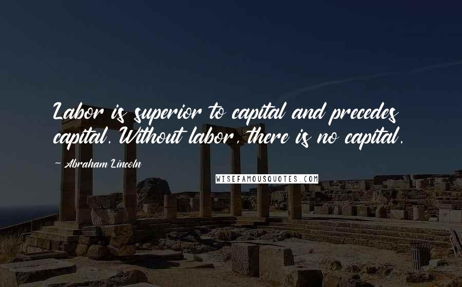 Abraham Lincoln quotes: Labor is superior to capital and precedes capital. Without labor, there is no capital.