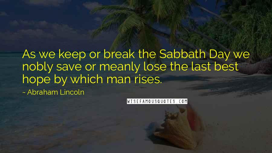 Abraham Lincoln quotes: As we keep or break the Sabbath Day we nobly save or meanly lose the last best hope by which man rises.