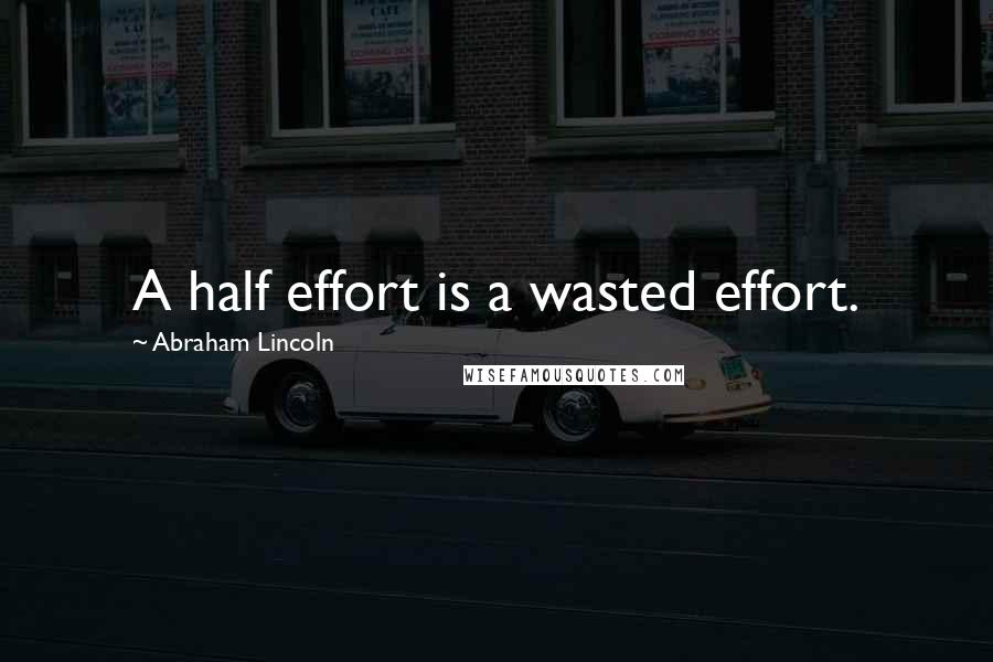 Abraham Lincoln quotes: A half effort is a wasted effort.
