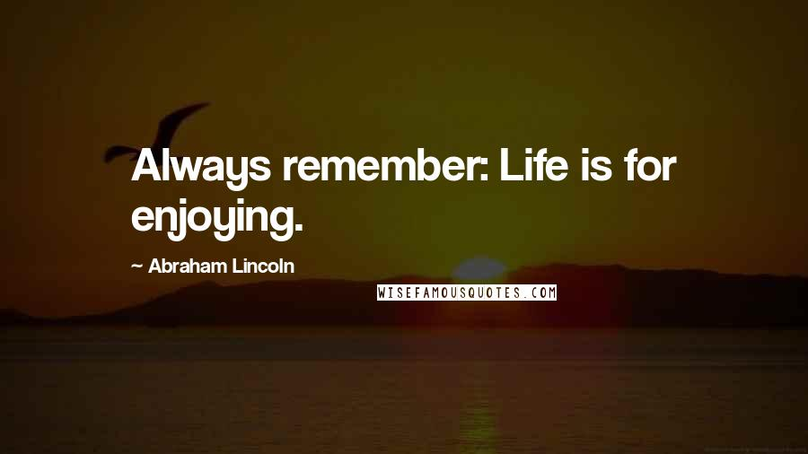 Abraham Lincoln quotes: Always remember: Life is for enjoying.