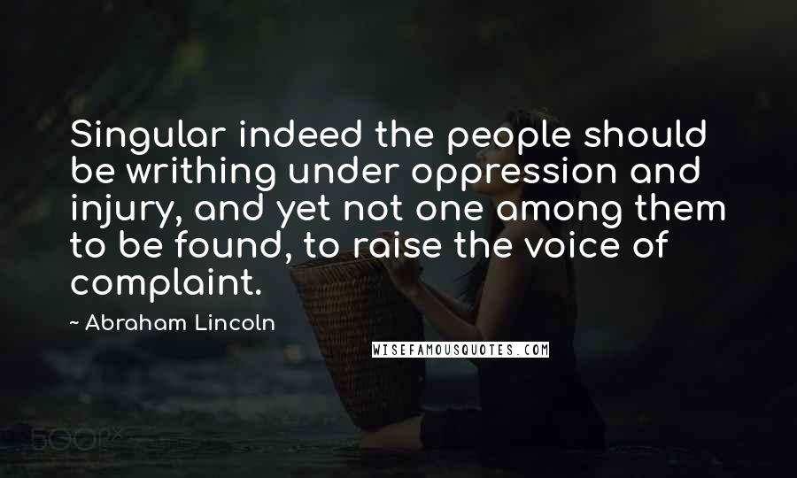 Abraham Lincoln quotes: Singular indeed the people should be writhing under oppression and injury, and yet not one among them to be found, to raise the voice of complaint.