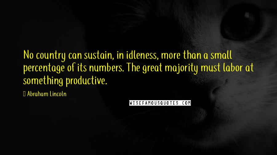 Abraham Lincoln quotes: No country can sustain, in idleness, more than a small percentage of its numbers. The great majority must labor at something productive.