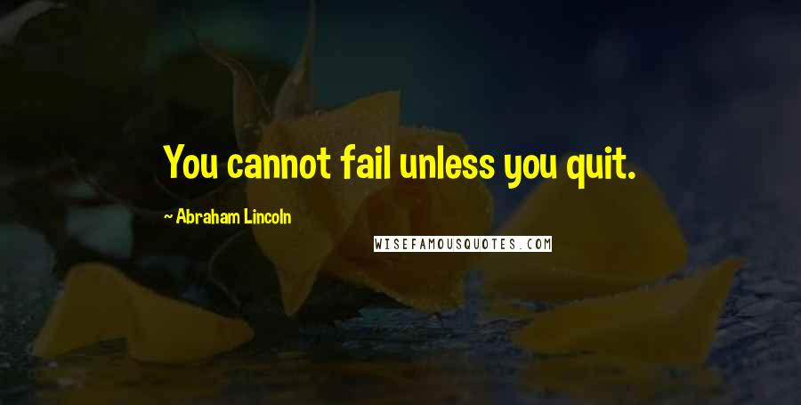 Abraham Lincoln quotes: You cannot fail unless you quit.