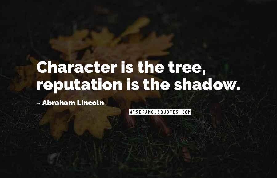 Abraham Lincoln quotes: Character is the tree, reputation is the shadow.