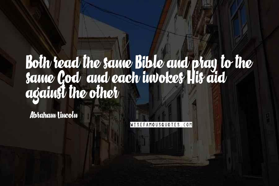 Abraham Lincoln quotes: Both read the same Bible and pray to the same God, and each invokes His aid against the other.