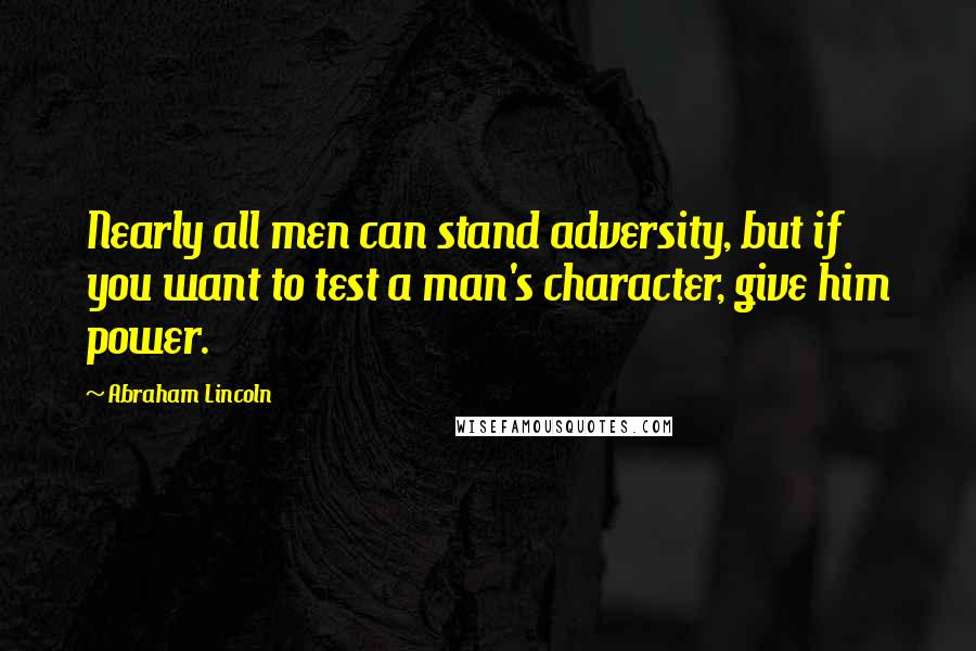 Abraham Lincoln quotes: Nearly all men can stand adversity, but if you want to test a man's character, give him power.