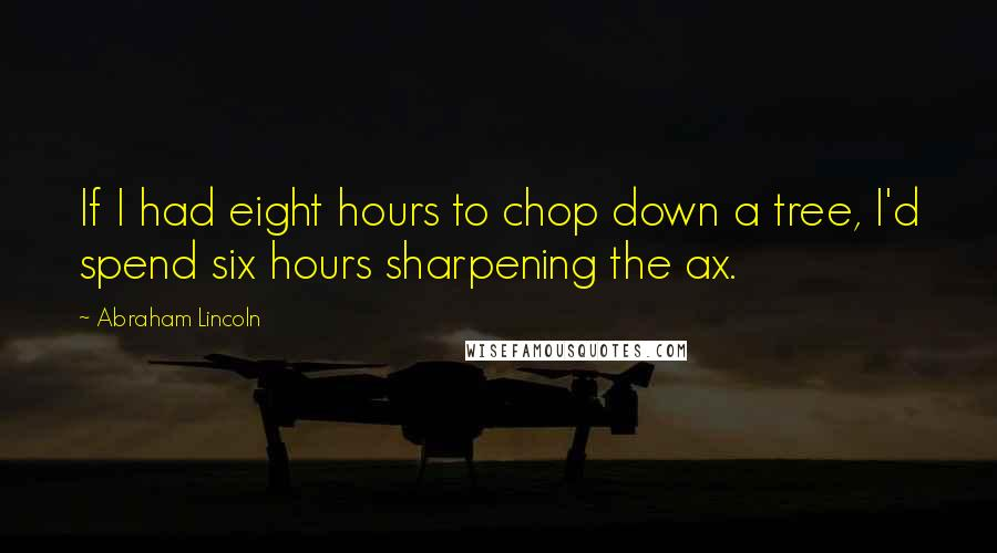 Abraham Lincoln quotes: If I had eight hours to chop down a tree, I'd spend six hours sharpening the ax.