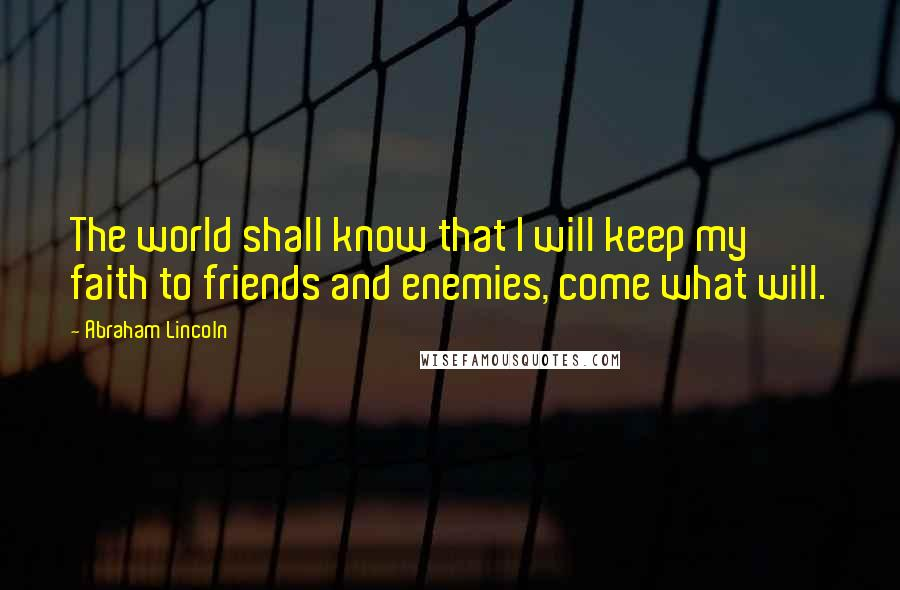 Abraham Lincoln quotes: The world shall know that I will keep my faith to friends and enemies, come what will.