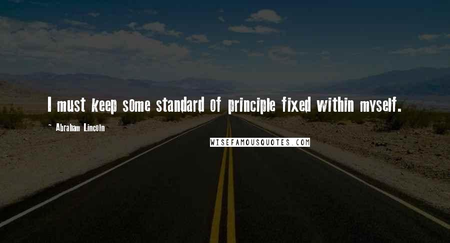 Abraham Lincoln quotes: I must keep some standard of principle fixed within myself.