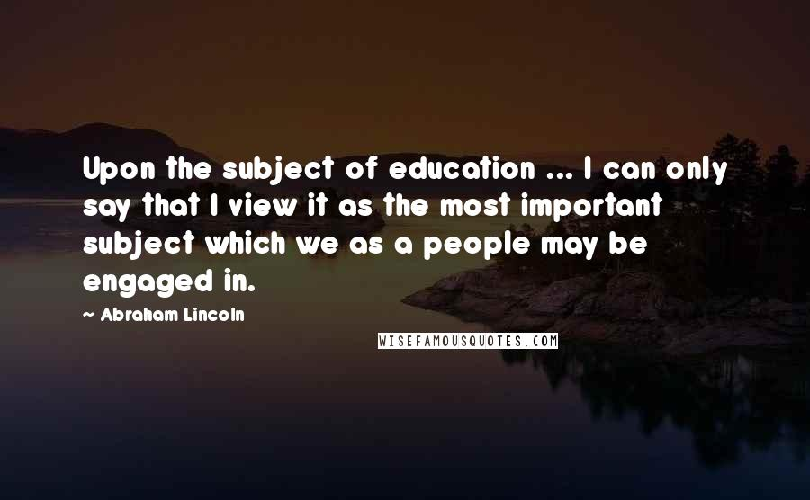 Abraham Lincoln quotes: Upon the subject of education ... I can only say that I view it as the most important subject which we as a people may be engaged in.
