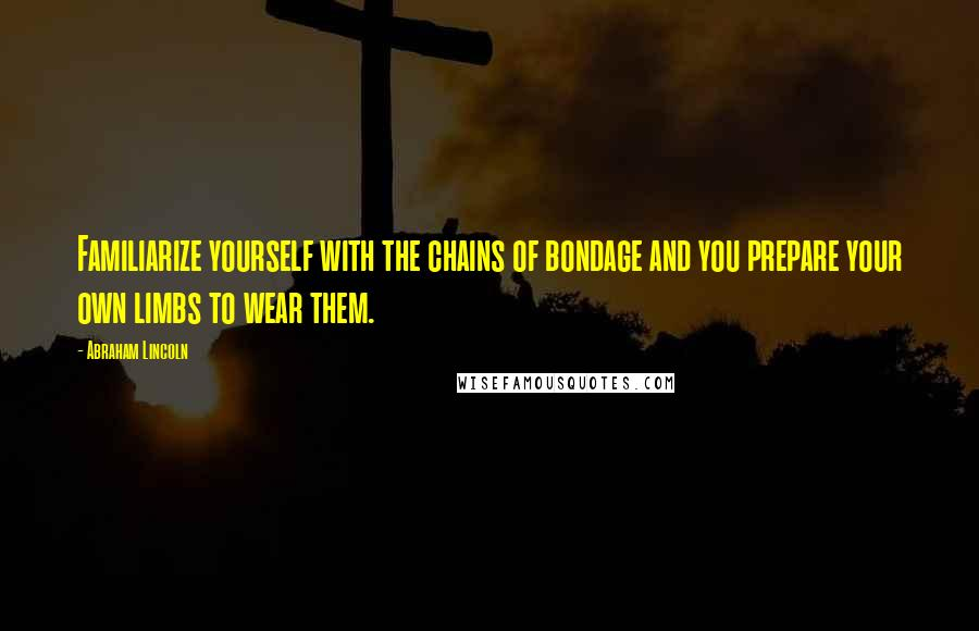 Abraham Lincoln quotes: Familiarize yourself with the chains of bondage and you prepare your own limbs to wear them.