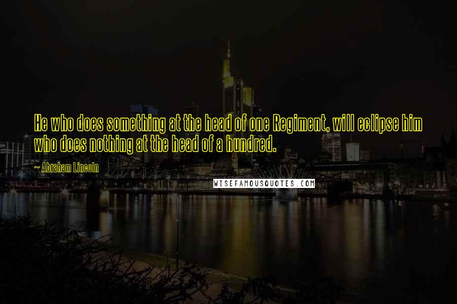 Abraham Lincoln quotes: He who does something at the head of one Regiment, will eclipse him who does nothing at the head of a hundred.