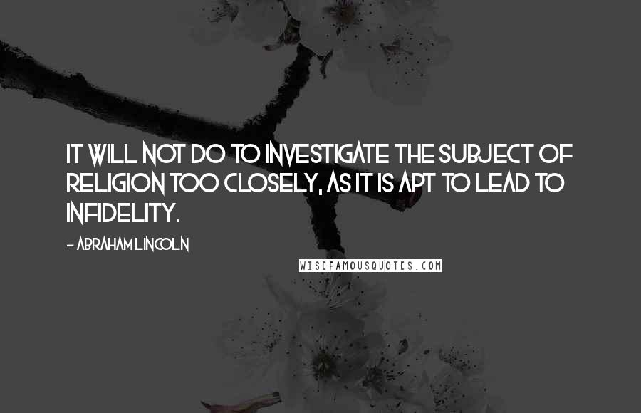 Abraham Lincoln quotes: It will not do to investigate the subject of religion too closely, as it is apt to lead to infidelity.