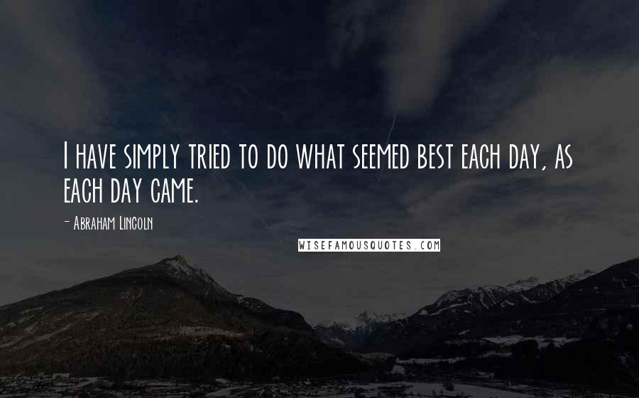 Abraham Lincoln quotes: I have simply tried to do what seemed best each day, as each day came.