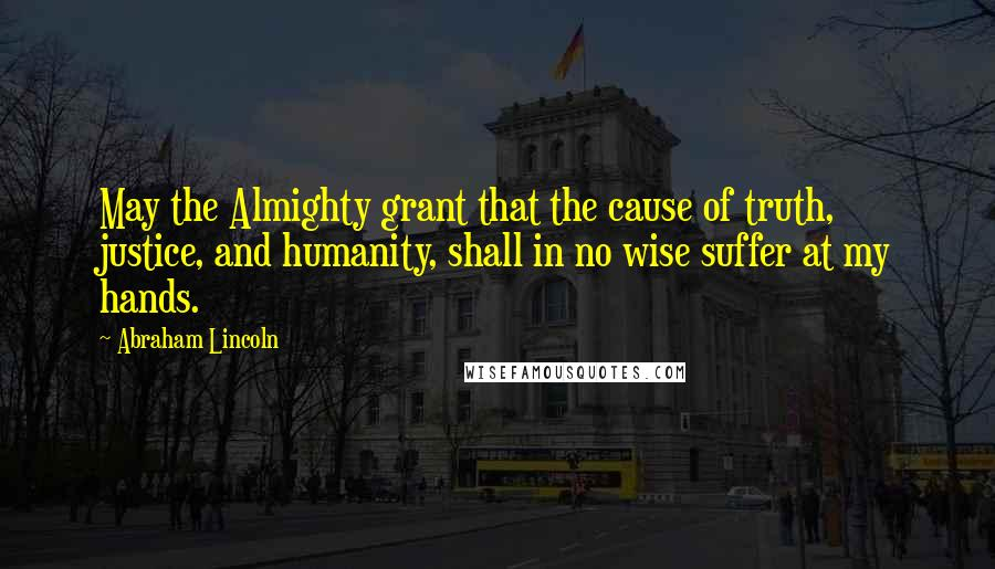 Abraham Lincoln quotes: May the Almighty grant that the cause of truth, justice, and humanity, shall in no wise suffer at my hands.