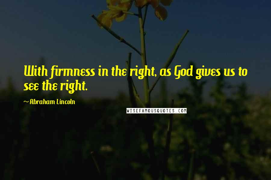 Abraham Lincoln quotes: With firmness in the right, as God gives us to see the right.