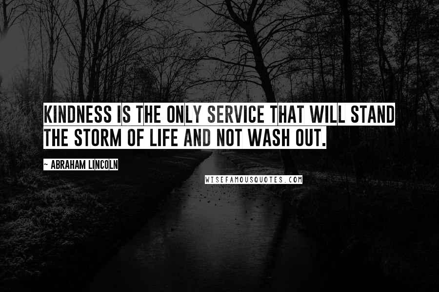 Abraham Lincoln quotes: Kindness is the only service that will stand the storm of life and not wash out.