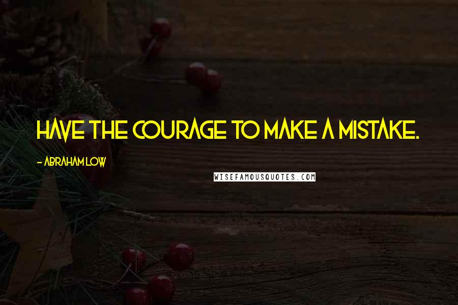 Abraham Low quotes: Have the courage to make a mistake.