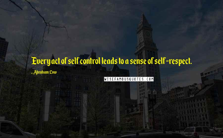 Abraham Low quotes: Every act of self control leads to a sense of self-respect.